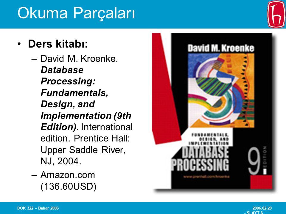 2006.02.20 - SLAYT 17 DOK 322 – Bahar 2006 Terimler ve Kavramlar Depo (Havuz) –Veri Sözlüğü (Data Dictionary) olarak da bilinir –Belirli bir veri tabanı için tüm metadata'nın depolandığı yer –Belirli bir veri tabanındaki dosyalar ya da tablolar arasındaki ilişkiler hakkında bilgi de içerebilir