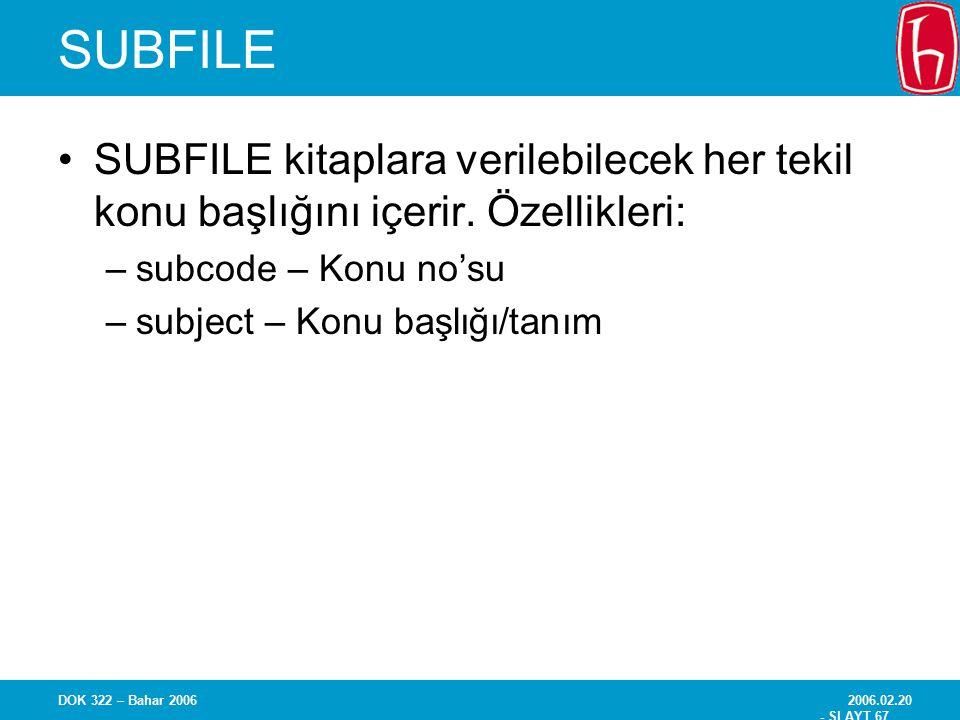 2006.02.20 - SLAYT 67 DOK 322 – Bahar 2006 SUBFILE SUBFILE kitaplara verilebilecek her tekil konu başlığını içerir. Özellikleri: –subcode – Konu no'su