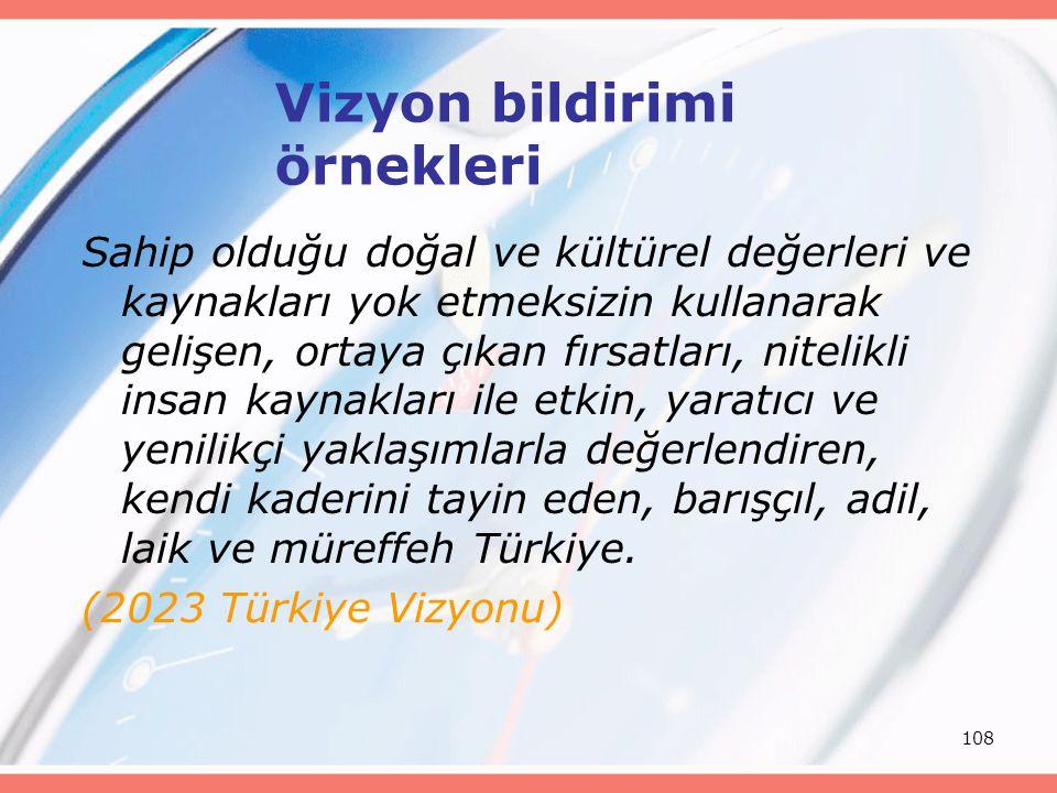 108 Vizyon bildirimi örnekleri Sahip olduğu doğal ve kültürel değerleri ve kaynakları yok etmeksizin kullanarak gelişen, ortaya çıkan fırsatları, nitelikli insan kaynakları ile etkin, yaratıcı ve yenilikçi yaklaşımlarla değerlendiren, kendi kaderini tayin eden, barışçıl, adil, laik ve müreffeh Türkiye.