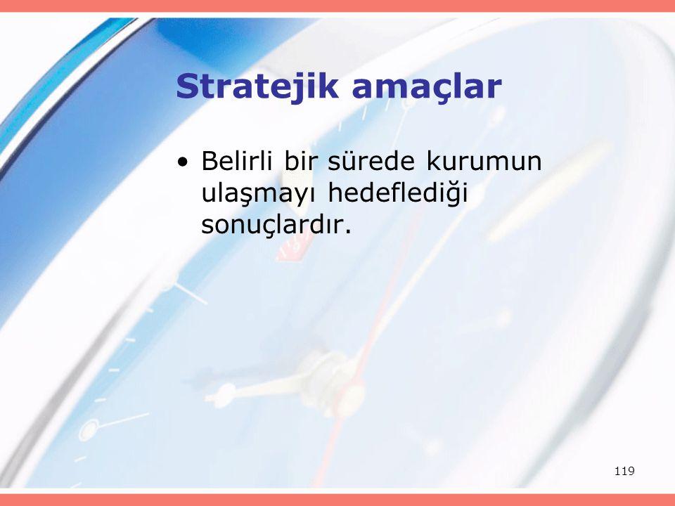 119 Stratejik amaçlar Belirli bir sürede kurumun ulaşmayı hedeflediği sonuçlardır.