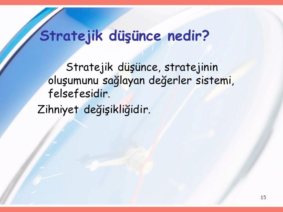 15 Stratejik düşünce nedir? Stratejik düşünce, stratejinin oluşumunu sağlayan değerler sistemi, felsefesidir. Zihniyet değişikliğidir.