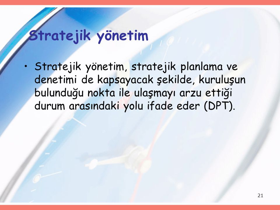 21 Stratejik yönetim Stratejik yönetim, stratejik planlama ve denetimi de kapsayacak şekilde, kuruluşun bulunduğu nokta ile ulaşmayı arzu ettiği durum arasındaki yolu ifade eder (DPT).