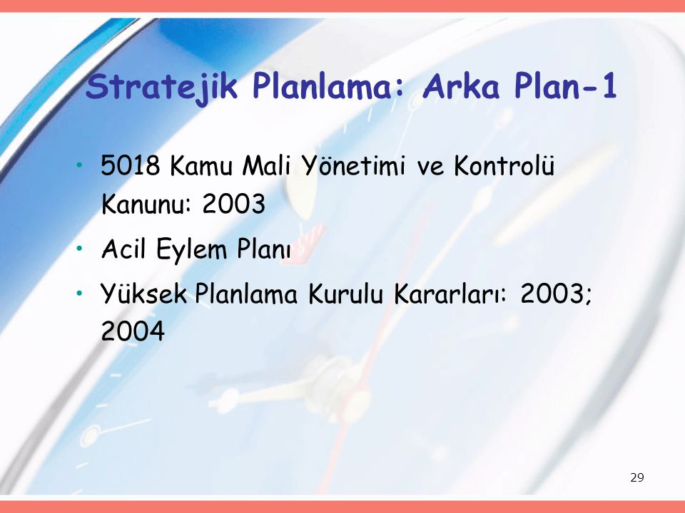 29 Stratejik Planlama: Arka Plan-1 5018 Kamu Mali Yönetimi ve Kontrolü Kanunu: 2003 Acil Eylem Planı Yüksek Planlama Kurulu Kararları: 2003; 2004