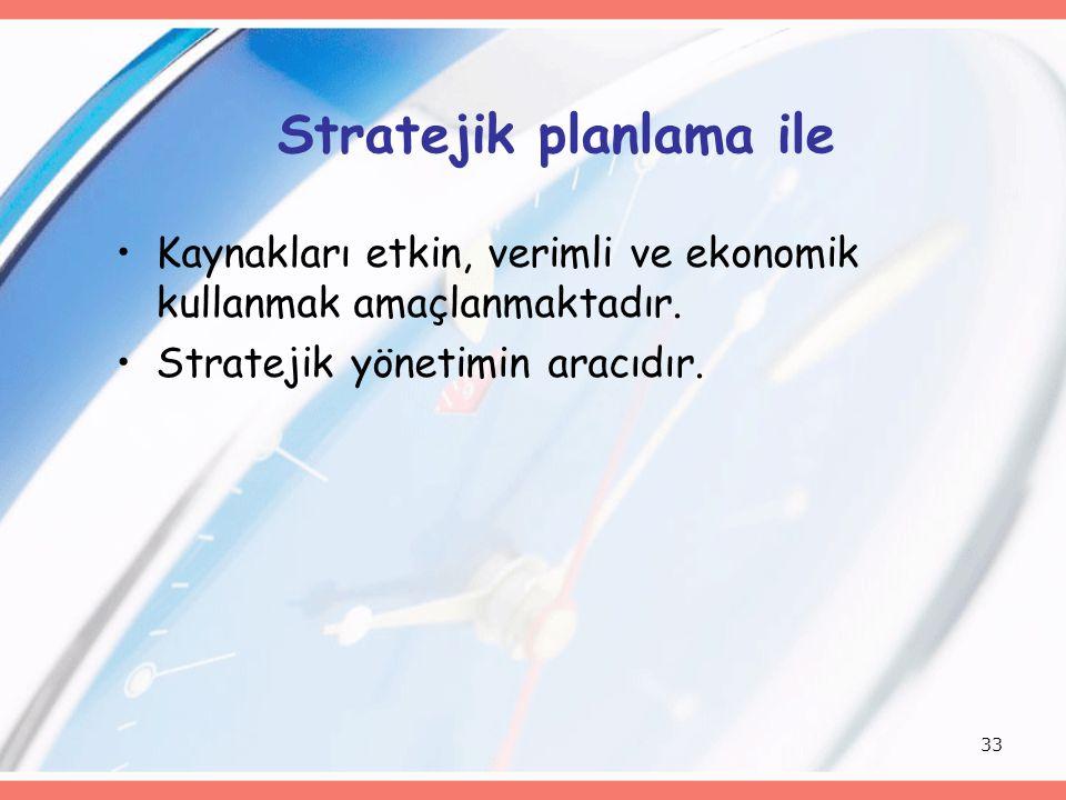 33 Stratejik planlama ile Kaynakları etkin, verimli ve ekonomik kullanmak amaçlanmaktadır. Stratejik yönetimin aracıdır.