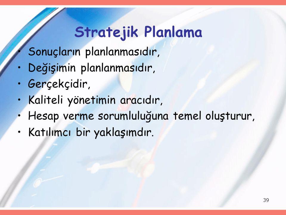 39 Stratejik Planlama Sonuçların planlanmasıdır, Değişimin planlanmasıdır, Gerçekçidir, Kaliteli yönetimin aracıdır, Hesap verme sorumluluğuna temel oluşturur, Katılımcı bir yaklaşımdır.