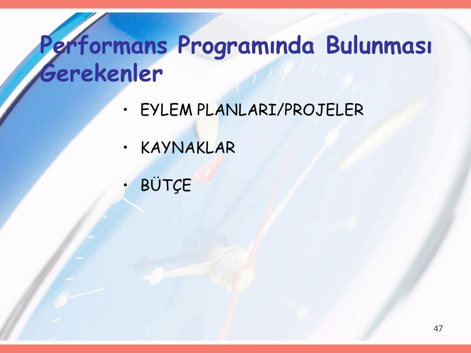 47 Performans Programında Bulunması Gerekenler EYLEM PLANLARI/PROJELER KAYNAKLAR BÜTÇE