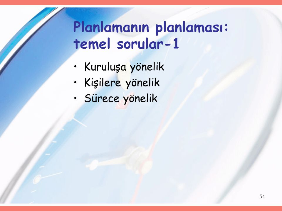51 Planlamanın planlaması: temel sorular-1 Kuruluşa yönelik Kişilere yönelik Sürece yönelik