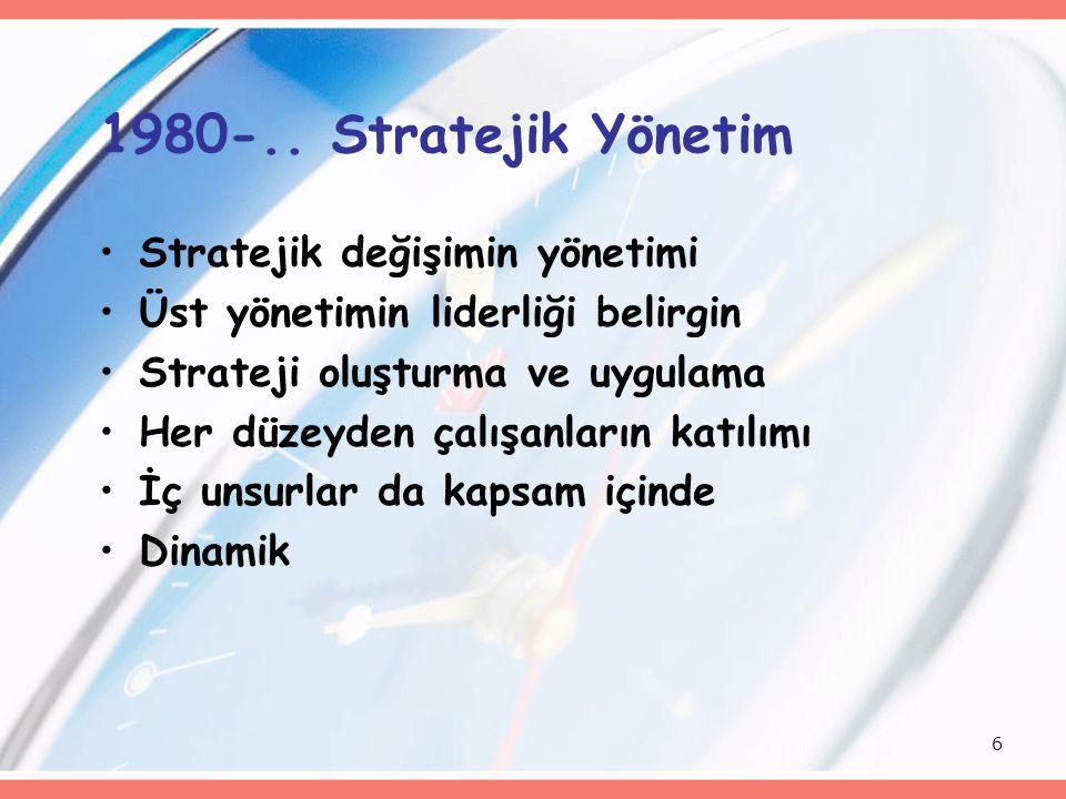 6 1980-.. Stratejik Yönetim Stratejik değişimin yönetimi Üst yönetimin liderliği belirgin Strateji oluşturma ve uygulama Her düzeyden çalışanların kat