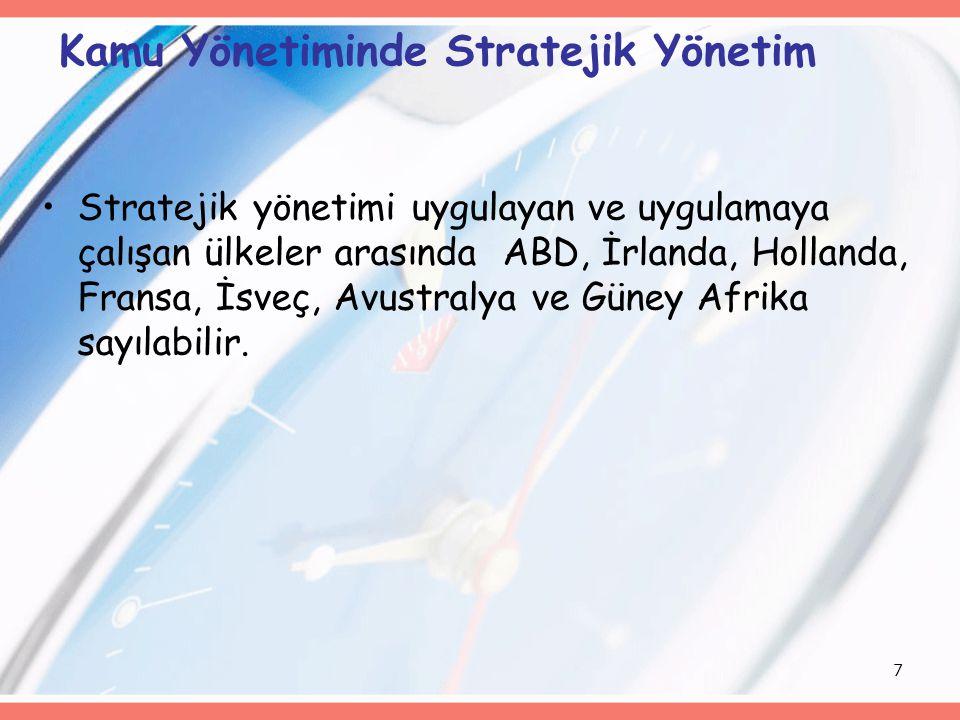 7 Kamu Yönetiminde Stratejik Yönetim Stratejik yönetimi uygulayan ve uygulamaya çalışan ülkeler arasında ABD, İrlanda, Hollanda, Fransa, İsveç, Avustr