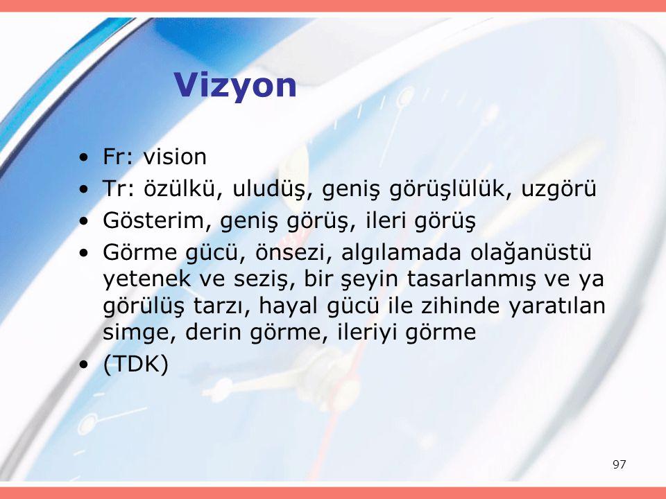 97 Vizyon Fr: vision Tr: özülkü, uludüş, geniş görüşlülük, uzgörü Gösterim, geniş görüş, ileri görüş Görme gücü, önsezi, algılamada olağanüstü yetenek ve seziş, bir şeyin tasarlanmış ve ya görülüş tarzı, hayal gücü ile zihinde yaratılan simge, derin görme, ileriyi görme (TDK)