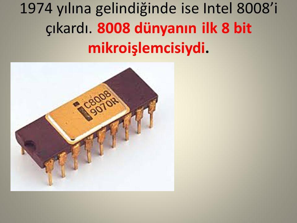 1974 yılına gelindiğinde ise Intel 8008'i çıkardı. 8008 dünyanın ilk 8 bit mikroişlemcisiydi.