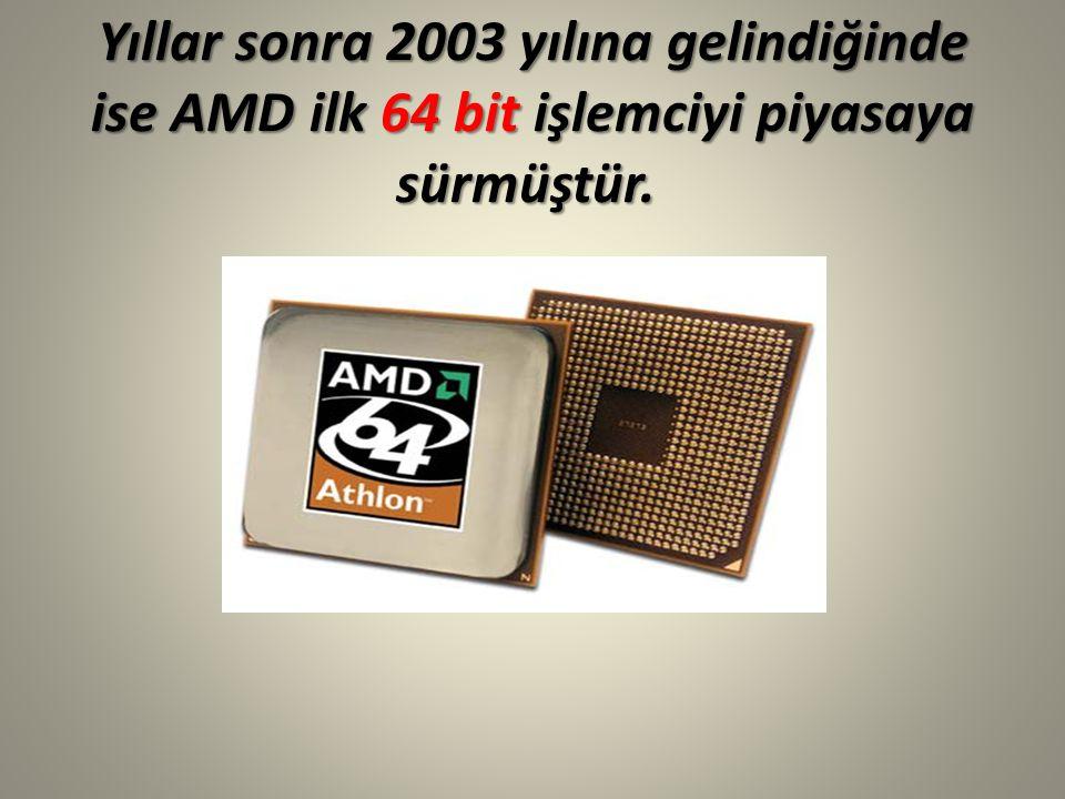 Yıllar sonra 2003 yılına gelindiğinde ise AMD ilk 64 bit işlemciyi piyasaya sürmüştür.