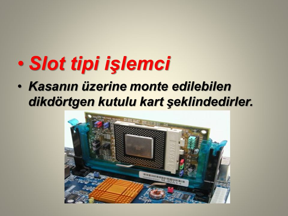 Slot tipi işlemciSlot tipi işlemci Kasanın üzerine monte edilebilen dikdörtgen kutulu kart şeklindedirler.Kasanın üzerine monte edilebilen dikdörtgen kutulu kart şeklindedirler.
