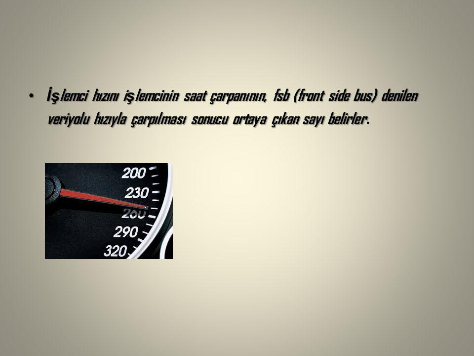 İş lemci hızını i ş lemcinin saat çarpanının, fsb (front side bus) denilen veriyolu hızıyla çarpılması sonucu ortaya çıkan sayı belirlerİş lemci hızını i ş lemcinin saat çarpanının, fsb (front side bus) denilen veriyolu hızıyla çarpılması sonucu ortaya çıkan sayı belirler.