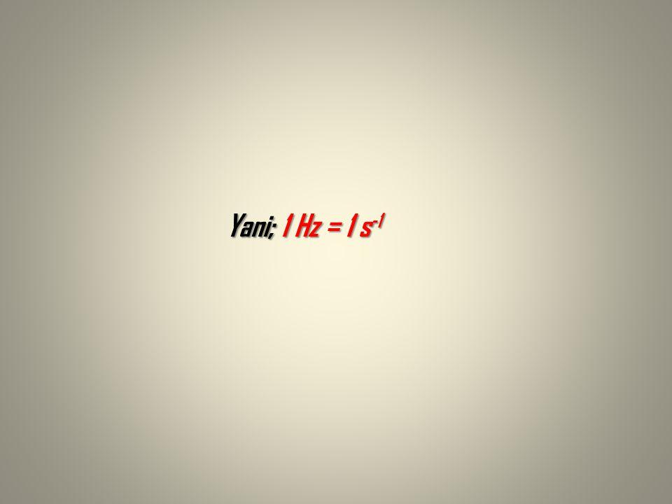 Yani; 1 Hz = 1 s -1 Yani; 1 Hz = 1 s -1