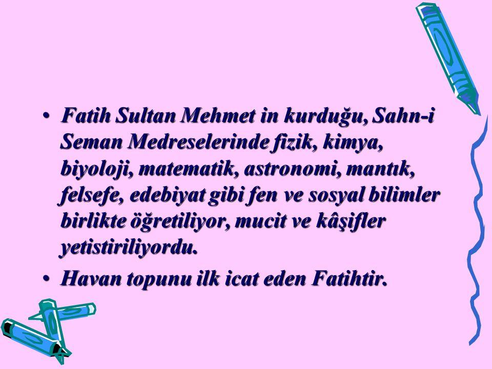 Fatih Sultan Mehmet in kurduğu, Sahn-i Seman Medreselerinde fizik, kimya, biyoloji, matematik, astronomi, mantık, felsefe, edebiyat gibi fen ve sosyal