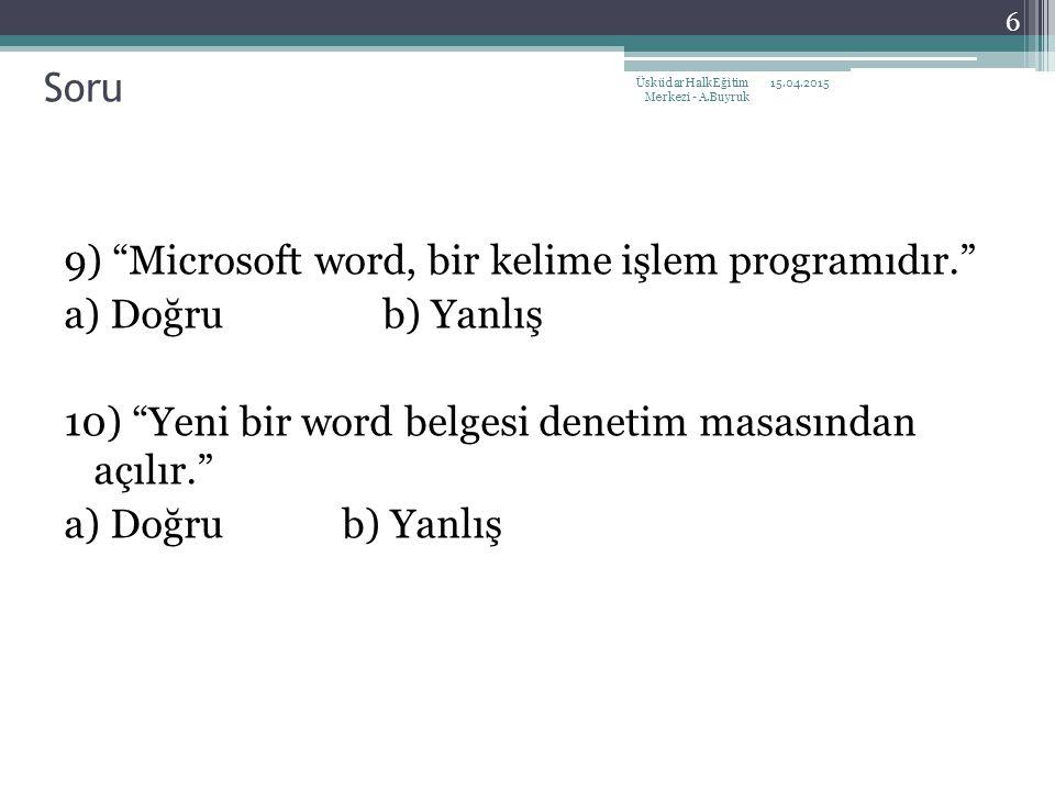 9) Microsoft word, bir kelime işlem programıdır. a) Doğru b) Yanlış 10) Yeni bir word belgesi denetim masasından açılır. a) Doğru b) Yanlış 15.04.2015Üsküdar Halk Eğitim Merkezi - A.Buyruk 6 Soru