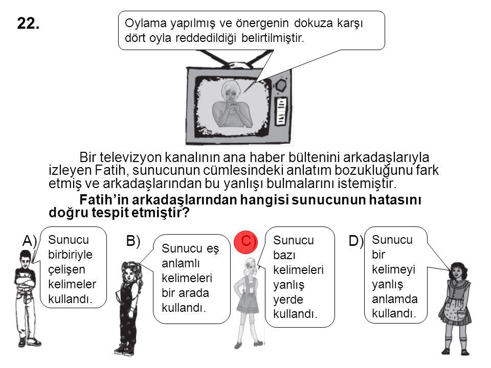 A) B) C) D) Bir televizyon kanalının ana haber bültenini arkadaşlarıyla izleyen Fatih, sunucunun cümlesindeki anlatım bozukluğunu fark etmiş ve arkada