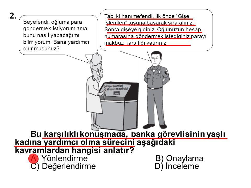 Bu karşılıklı konuşmada, banka görevlisinin yaşlı kadına yardımcı olma sürecini aşağıdaki kavramlardan hangisi anlatır? A) Yönlendirme B) Onaylama C)