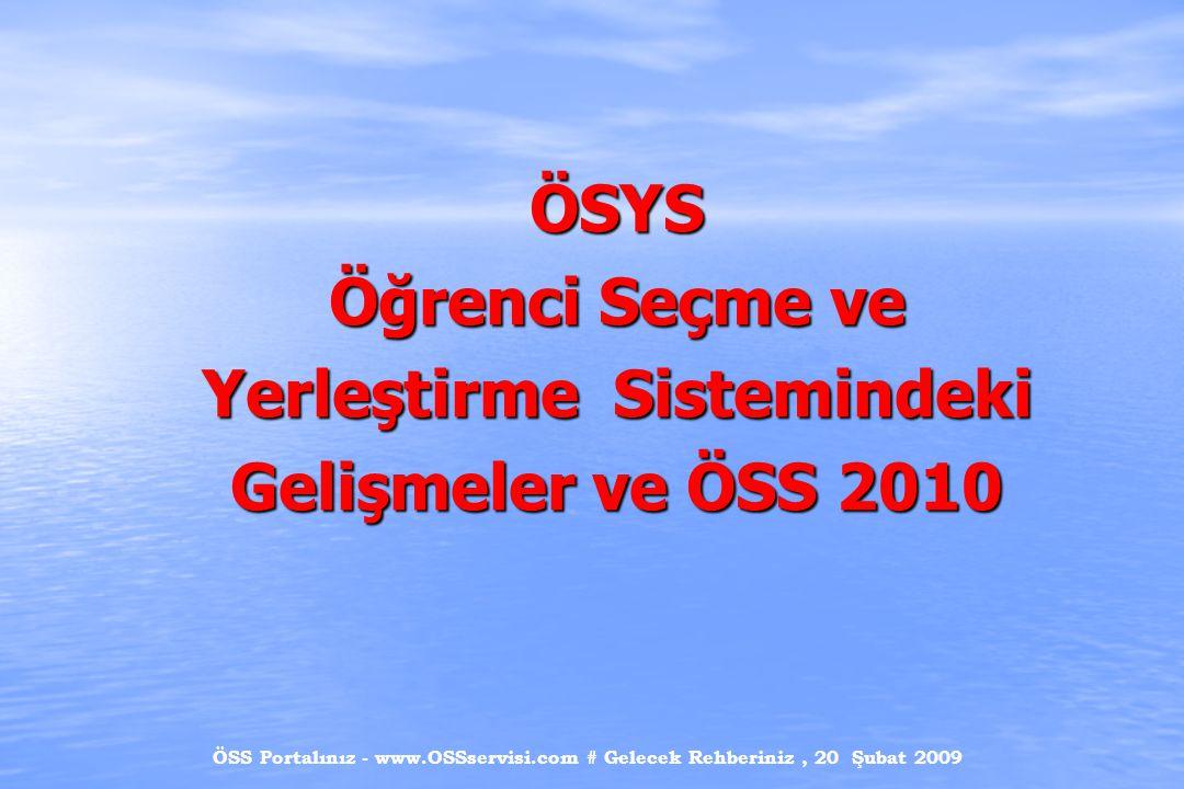 ÖSS Portalınız - www.OSSservisi.com # Gelecek Rehberiniz, 20 Şubat 2009 Öğrenci Seçme ve Yerleştirme Sistemindeki Gelişmeler  1974 – 1980 Tek aşamalı sınav sistemi : Üniversitelerarası Seçme Sınavı(ÜSS) Testler: Genel Yetenek Fen Bilimleri Sosyal Bilimler Yabancı Dil  1981 – 1998 İki aşamalı sınav sistemi : Öğrenci Seçme Sınavı (ÖSS) Öğrenci Yerleştirme Sınavı (ÖYS) Testler : ÖSS : Sözel Bölüm (Türkçe + Sosyal Bilimler) Sayısal Bölüm (Matematik + Fen Bilimleri) ÖYS : Türkçe Sosyal Bilimler Matematik Fen Bilimleri Yabancı Dil