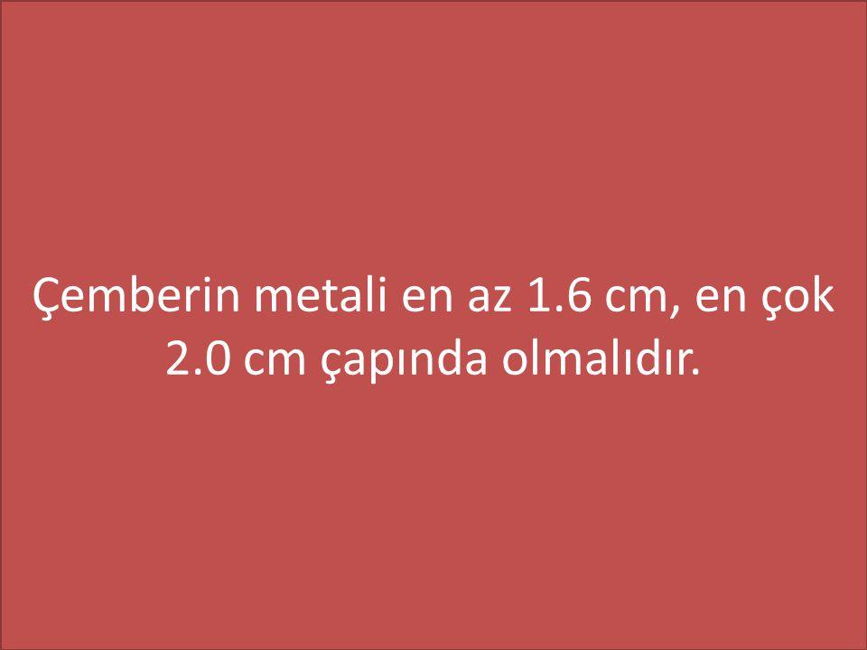 Çemberin metali en az 1.6 cm, en çok 2.0 cm çapında olmalıdır.