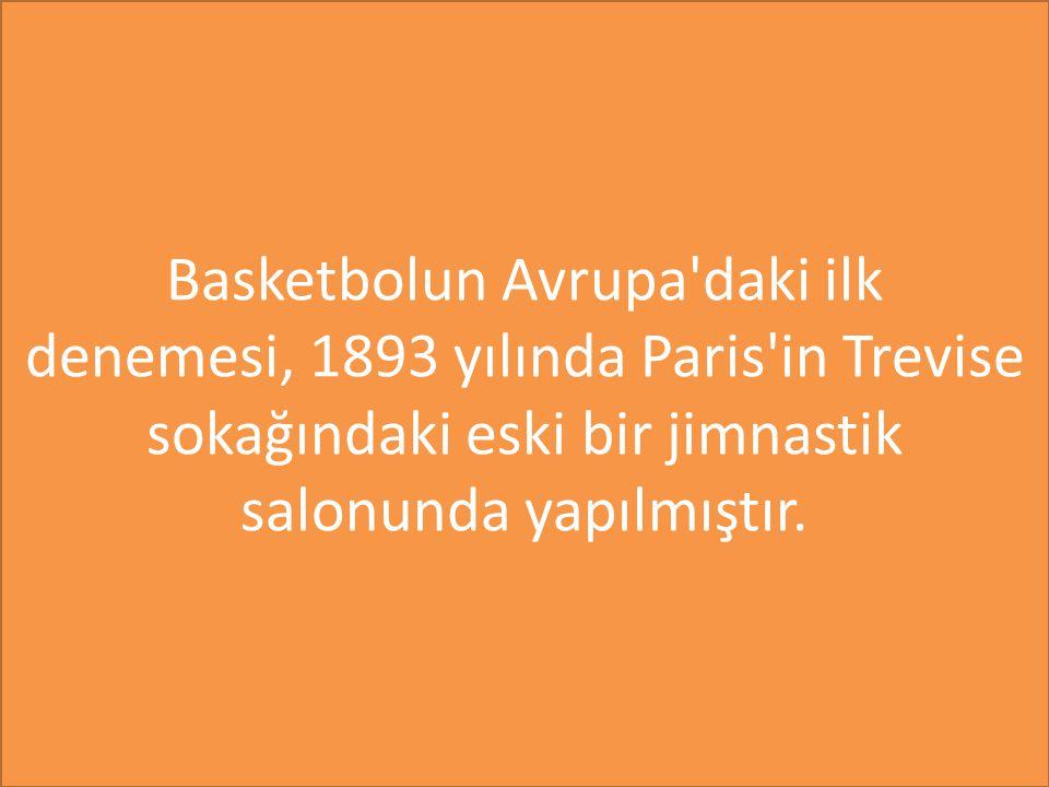 Basketbolun Avrupa daki ilk denemesi, 1893 yılında Paris in Trevise sokağındaki eski bir jimnastik salonunda yapılmıştır.