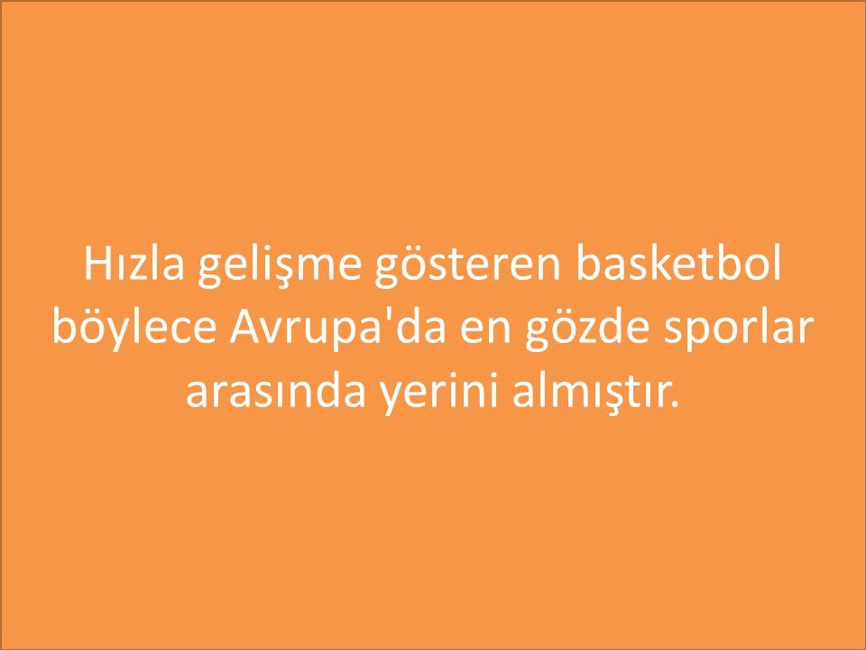 Hızla gelişme gösteren basketbol böylece Avrupa da en gözde sporlar arasında yerini almıştır.