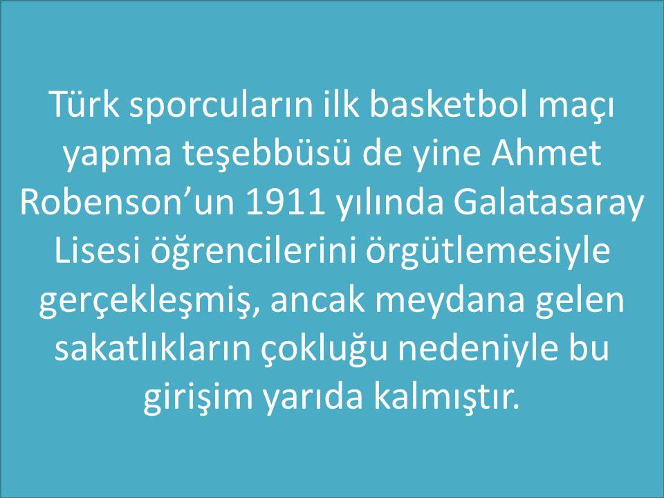 Türk sporcuların ilk basketbol maçı yapma teşebbüsü de yine Ahmet Robenson'un 1911 yılında Galatasaray Lisesi öğrencilerini örgütlemesiyle gerçekleşmiş, ancak meydana gelen sakatlıkların çokluğu nedeniyle bu girişim yarıda kalmıştır.