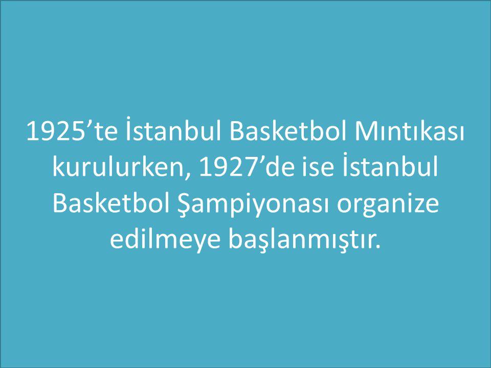 1925'te İstanbul Basketbol Mıntıkası kurulurken, 1927'de ise İstanbul Basketbol Şampiyonası organize edilmeye başlanmıştır.