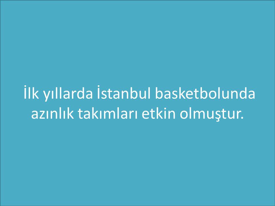 İlk yıllarda İstanbul basketbolunda azınlık takımları etkin olmuştur.