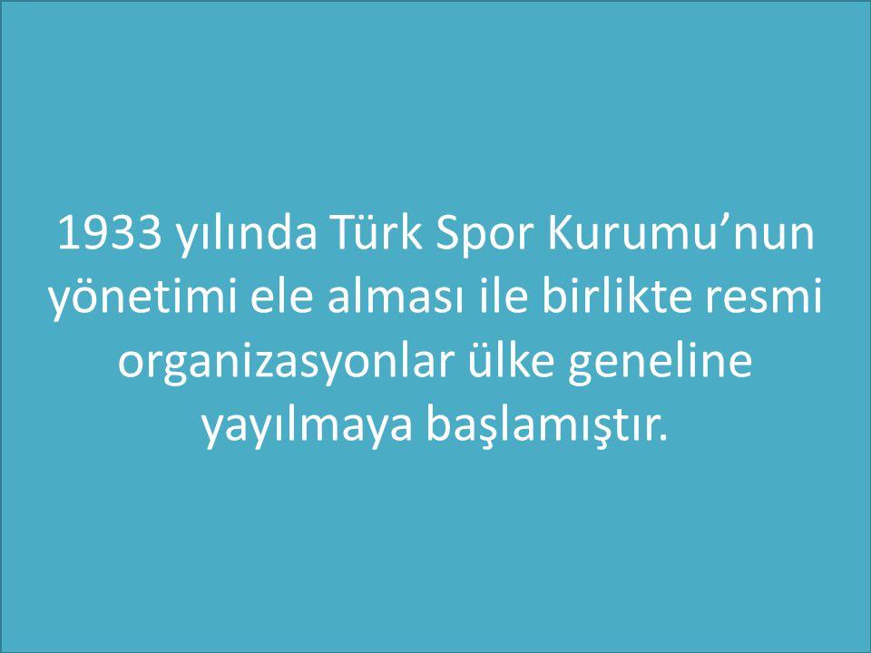 1933 yılında Türk Spor Kurumu'nun yönetimi ele alması ile birlikte resmi organizasyonlar ülke geneline yayılmaya başlamıştır.