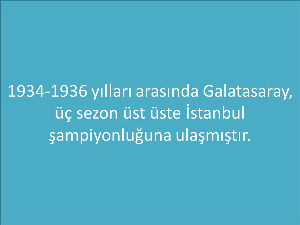 1934-1936 yılları arasında Galatasaray, üç sezon üst üste İstanbul şampiyonluğuna ulaşmıştır.