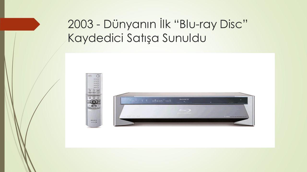 """2003 - Dünyanın İlk """"Blu-ray Disc"""" Kaydedici Satışa Sunuldu"""