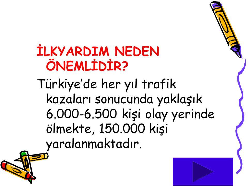 İLKYARDIM NEDEN ÖNEMLİDİR? Türkiye'de her yıl trafik kazaları sonucunda yaklaşık 6.000-6.500 kişi olay yerinde ölmekte, 150.000 kişi yaralanmaktadır.