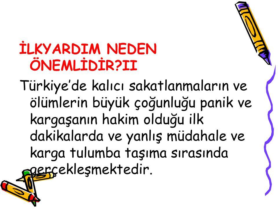 İLKYARDIM NEDEN ÖNEMLİDİR?II Türkiye'de kalıcı sakatlanmaların ve ölümlerin büyük çoğunluğu panik ve kargaşanın hakim olduğu ilk dakikalarda ve yanlış