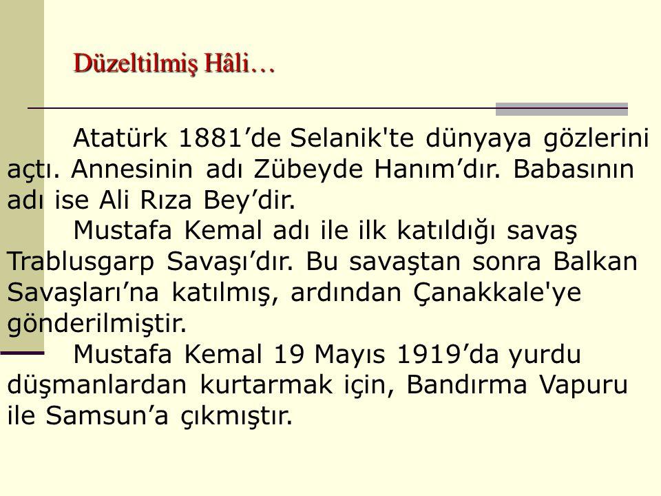 Düzeltilmiş Hâli… Atatürk 1881'de Selanik'te dünyaya gözlerini açtı. Annesinin adı Zübeyde Hanım'dır. Babasının adı ise Ali Rıza Bey'dir. Mustafa Kema