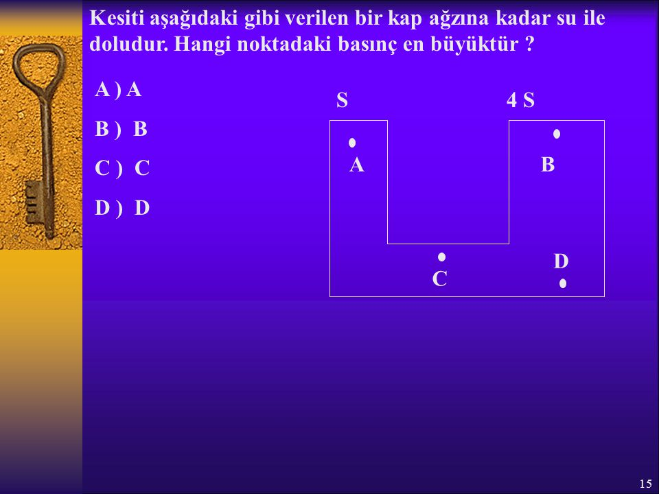 15 Kesiti aşağıdaki gibi verilen bir kap ağzına kadar su ile doludur. Hangi noktadaki basınç en büyüktür ? A ) A B ) B C ) C D ) D S4 S AB C D