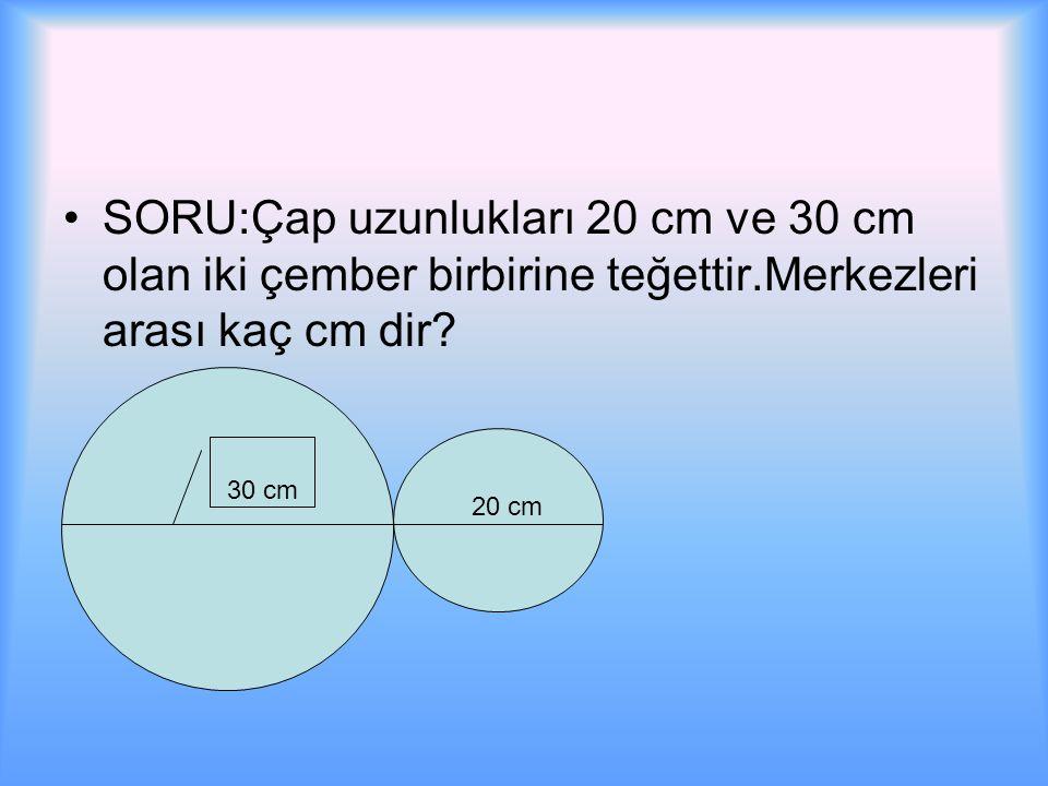 SORU:Çap uzunlukları 20 cm ve 30 cm olan iki çember birbirine teğettir.Merkezleri arası kaç cm dir.