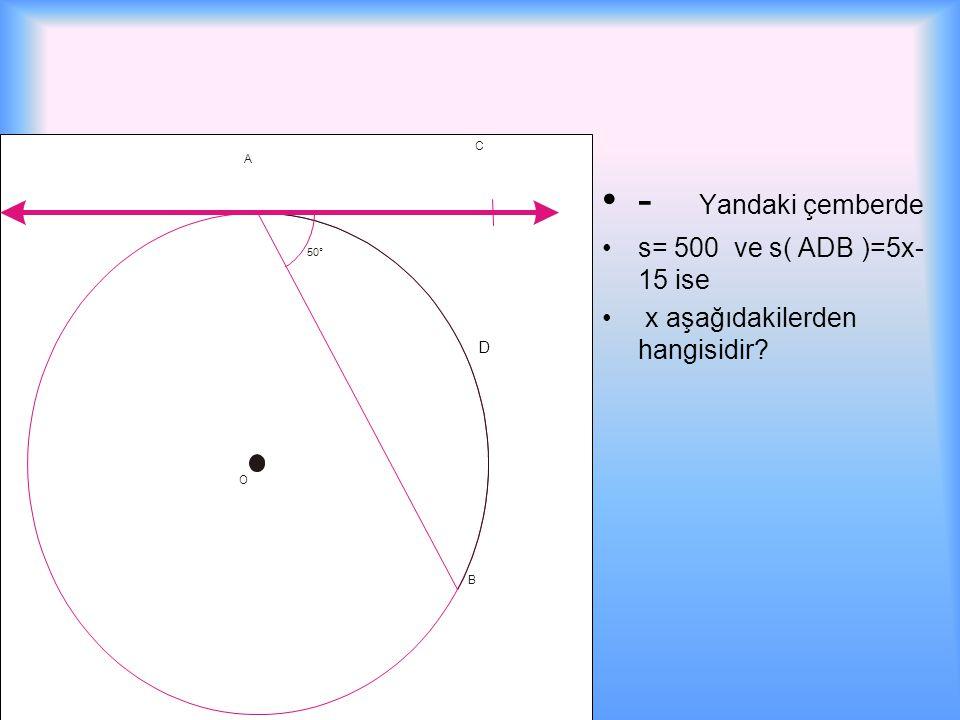 - Yandaki çemberde s= 500 ve s( ADB )=5x- 15 ise x aşağıdakilerden hangisidir? A B C 50° D O