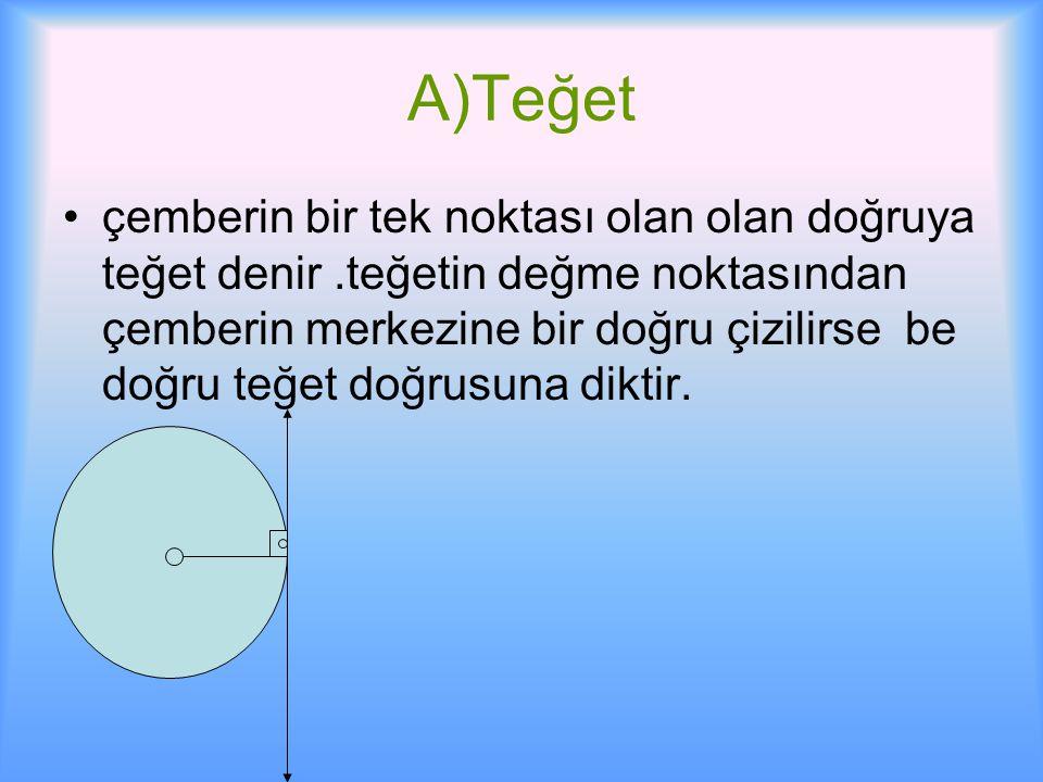 A)Teğet çemberin bir tek noktası olan olan doğruya teğet denir.teğetin değme noktasından çemberin merkezine bir doğru çizilirse be doğru teğet doğrusuna diktir.