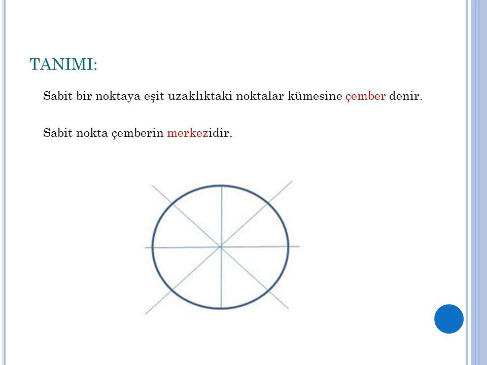 TANIMI: Sabit bir noktaya eşit uzaklıktaki noktalar kümesine çember denir.