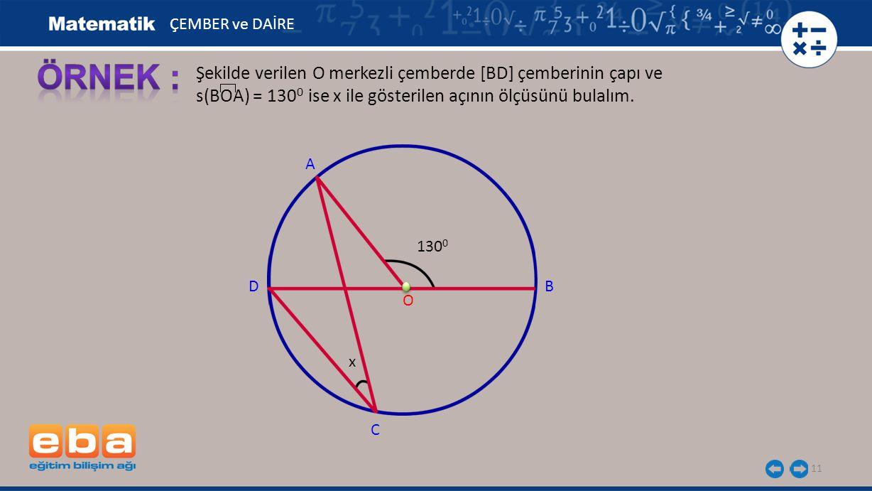 11 Şekilde verilen O merkezli çemberde [BD] çemberinin çapı ve s(BOA) = 130 0 ise x ile gösterilen açının ölçüsünü bulalım. A B C O D ÇEMBER ve DAİRE
