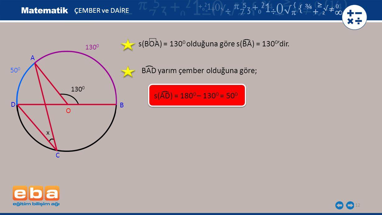 12 s(BOA) = 130 0 olduğuna göre s(BA) = 130 0 'dir. ( ÇEMBER ve DAİRE A B C O D 130 0 x 50 0 BAD yarım çember olduğuna göre; ( s(AD) = 180 0 – 130 0 =