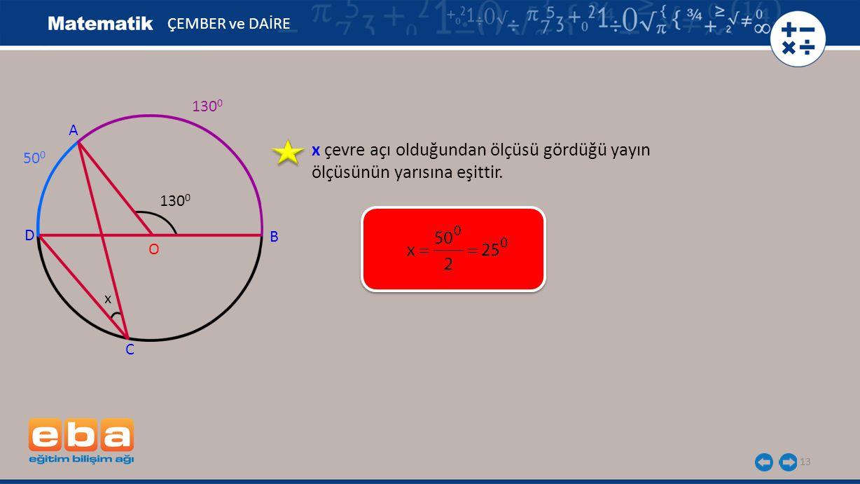 13 ÇEMBER ve DAİRE A B C O D 130 0 x 50 0 x çevre açı olduğundan ölçüsü gördüğü yayın ölçüsünün yarısına eşittir.