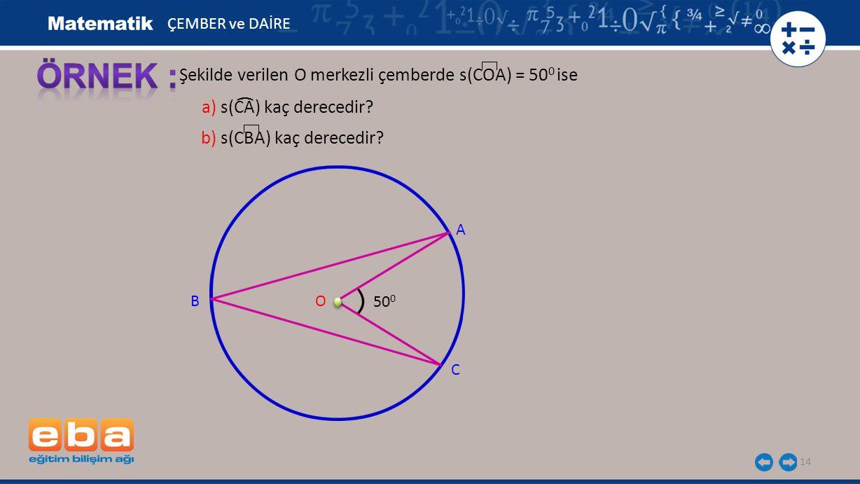 14 Şekilde verilen O merkezli çemberde s(COA) = 50 0 ise A B C O ÇEMBER ve DAİRE 50 0 b) s(CBA) kaç derecedir? a) s(CA) kaç derecedir? (