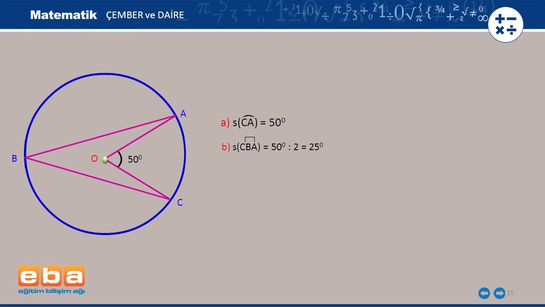 a) s(CA) = 50 0 15 ÇEMBER ve DAİRE A B C O 50 0 ( b) s(CBA) = 50 0 : 2 = 25 0