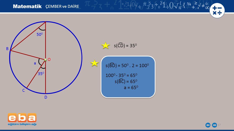 s(CD) = 35 0 17 ÇEMBER ve DAİRE s(BD) = 50 0. 2 = 100 0 B C O 50 0 D 35 0 a 100 0 - 35 0 = 65 0 s(BC) = 65 0 a = 65 0 ( ( (