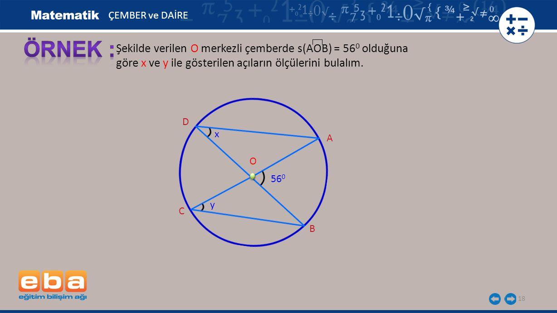 18 Şekilde verilen O merkezli çemberde s(AOB) = 56 0 olduğuna göre x ve y ile gösterilen açıların ölçülerini bulalım. A B C O ÇEMBER ve DAİRE 56 0 D y