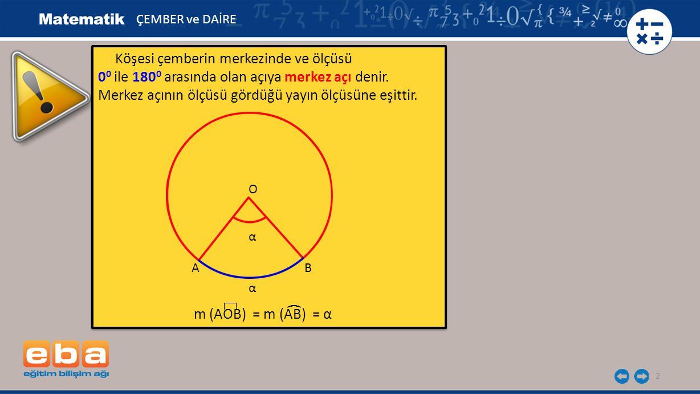 2 Köşesi çemberin merkezinde ve ölçüsü 0 0 ile 180 0 arasında olan açıya merkez açı denir. Merkez açının ölçüsü gördüğü yayın ölçüsüne eşittir. m (AOB