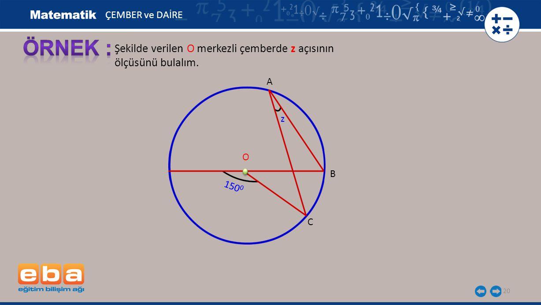 20 Şekilde verilen O merkezli çemberde z açısının ölçüsünü bulalım. A B C O ÇEMBER ve DAİRE 150 0 z